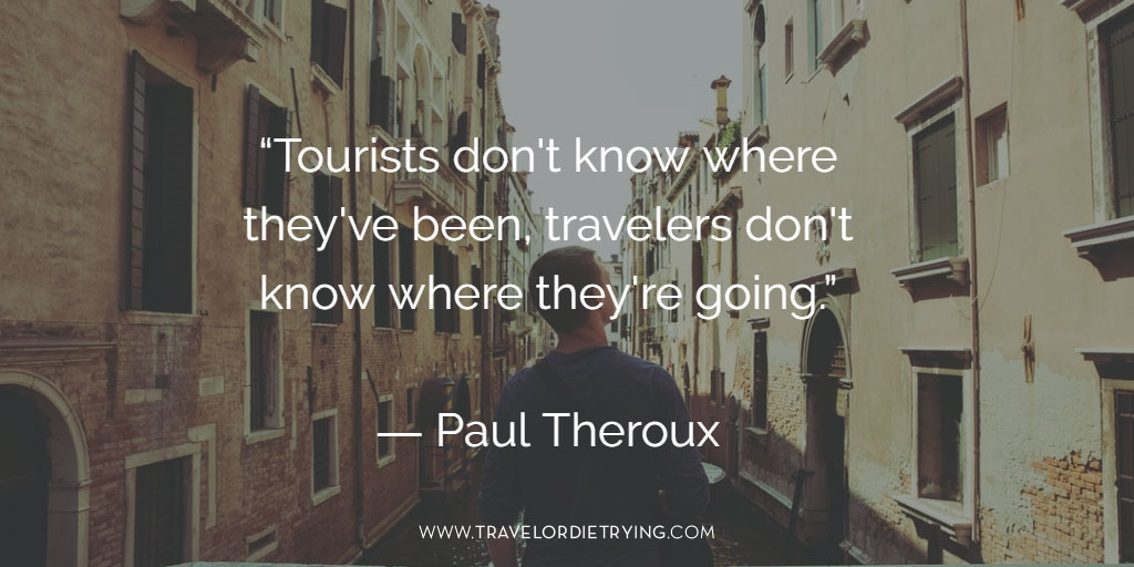 """Tourists don't know where they've been; travelers don't know where they're going."" Paul Theroux"