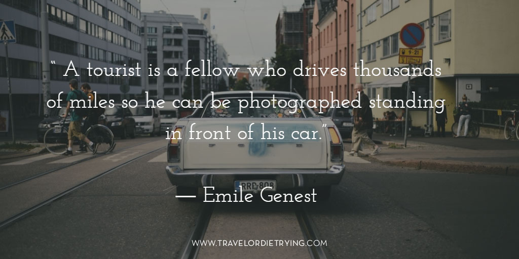 """A tourist is a fellow who drives thousands of miles so he can be photographed standing in front of his car."" - Emile Genest"
