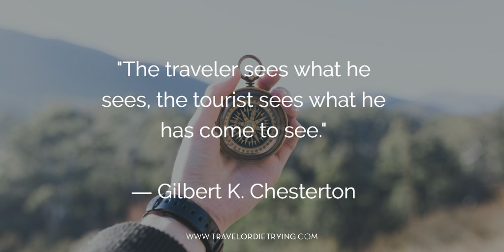 """The traveler sees what he sees; the tourist sees what he has come to see."" G.K. Chesterton"