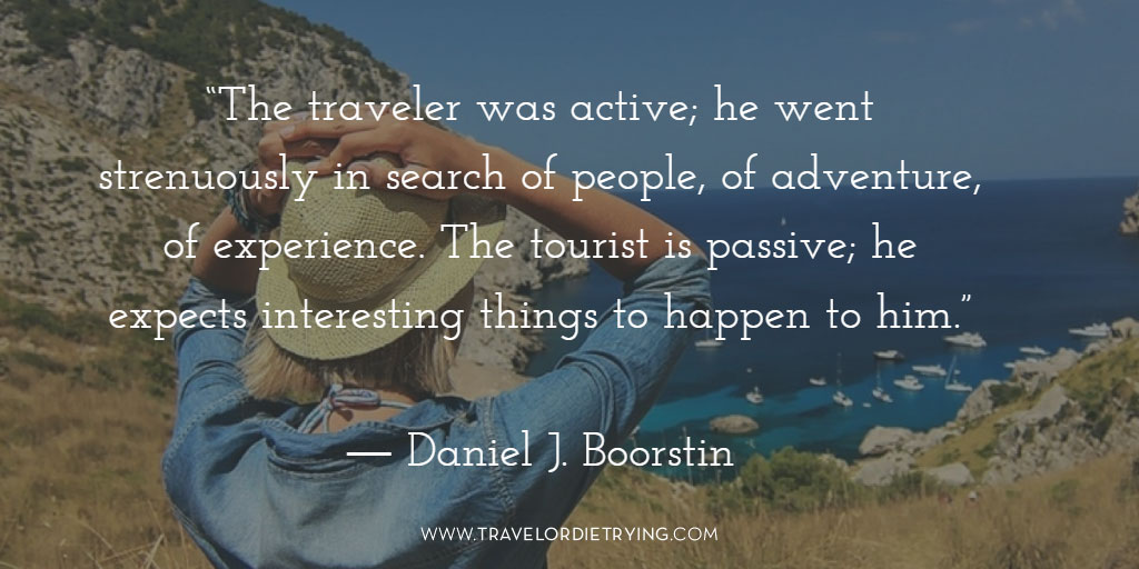 """The traveler was active; he went strenuously in search of people, of adventure, of experience. The tourist is passive; he expects interesting things to happen to him."" - Daniel J. Boorstin"
