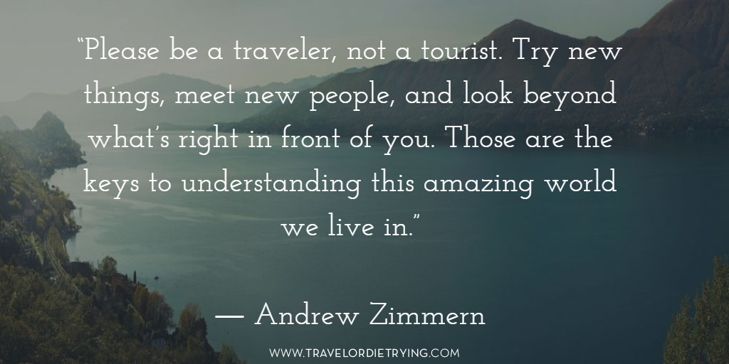 """Please be a traveler, not a tourist. Try new things, meet new people, and look beyond what's right in front of you. Those are the keys to understanding this amazing world we live in."" - Andrew Zimmern"