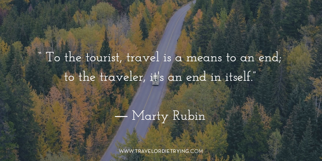 """To the tourist, travel is a means to an end; to the traveler, it's an end in itself."" Marty Rubin"