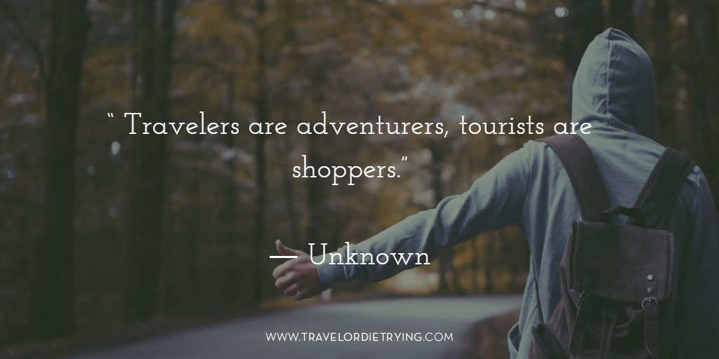 """Travelers are adventurers, tourists are shoppers."" - Unknown."