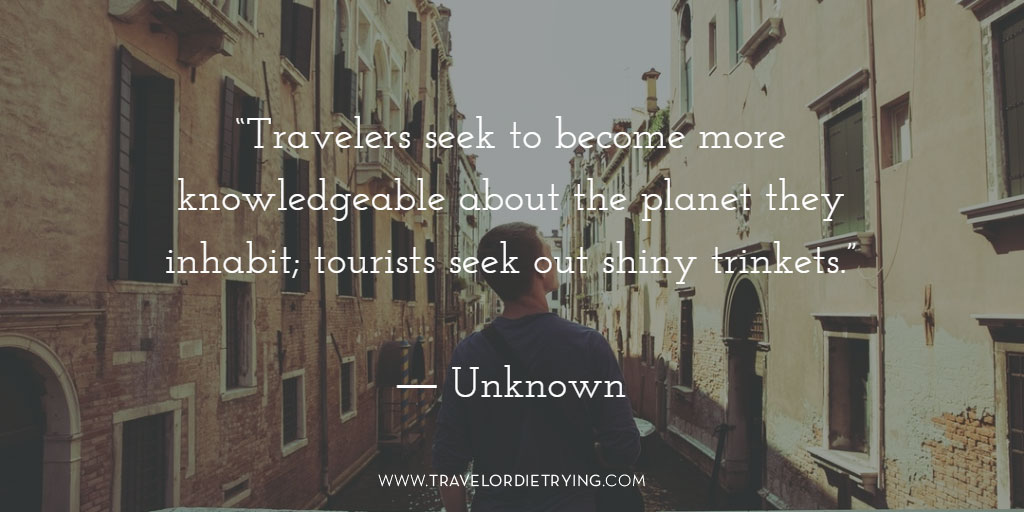 """Travelers seek to become more knowledgeable about the planet they inhabit; tourists seek out shiny trinkets."" - Unknown"